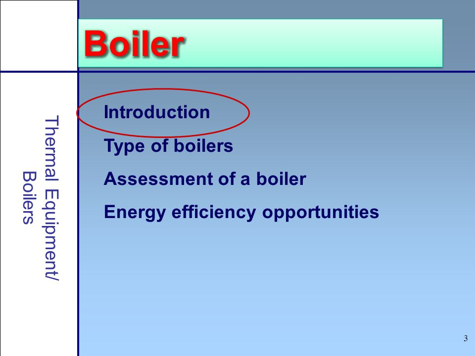 3 Introduction Type of boilers Assessment of a boiler Energy efficiency opportunities Thermal Equipment/ Boilers