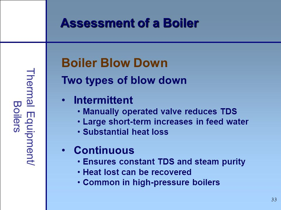 33 Assessment of a Boiler Two types of blow down Intermittent Manually operated valve reduces TDS Large short-term increases in feed water Substantial