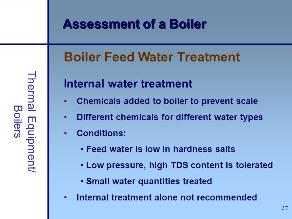 37 Thermal Equipment/ Boilers Assessment of a Boiler Internal water treatment Chemicals added to boiler to prevent scale Different chemicals for diffe