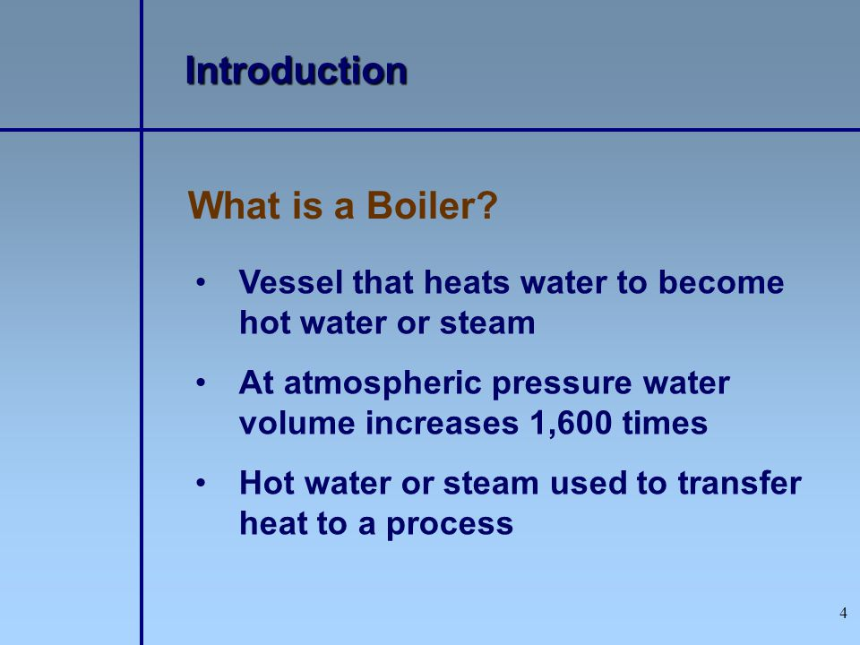 4 What is a Boiler? Introduction Vessel that heats water to become hot water or steam At atmospheric pressure water volume increases 1,600 times Hot w