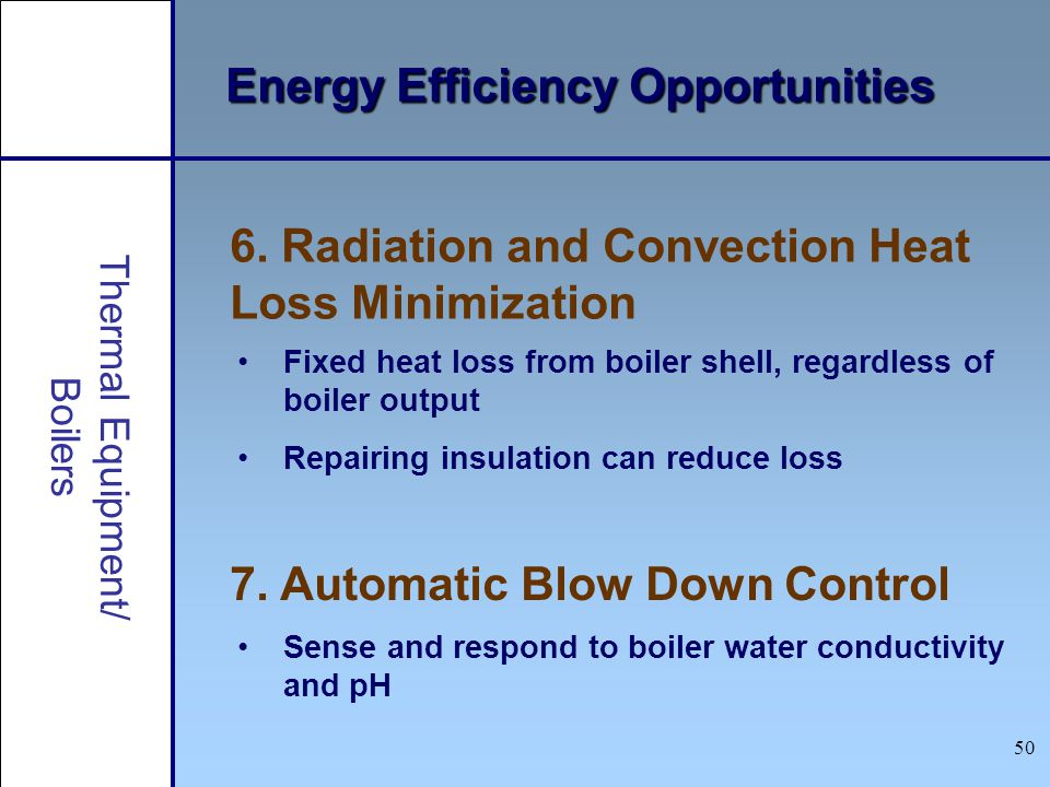 Thermal Equipment/ Boilers Energy Efficiency Opportunities 7. Automatic Blow Down Control 6. Radiation and Convection Heat Loss Minimization Fixed hea
