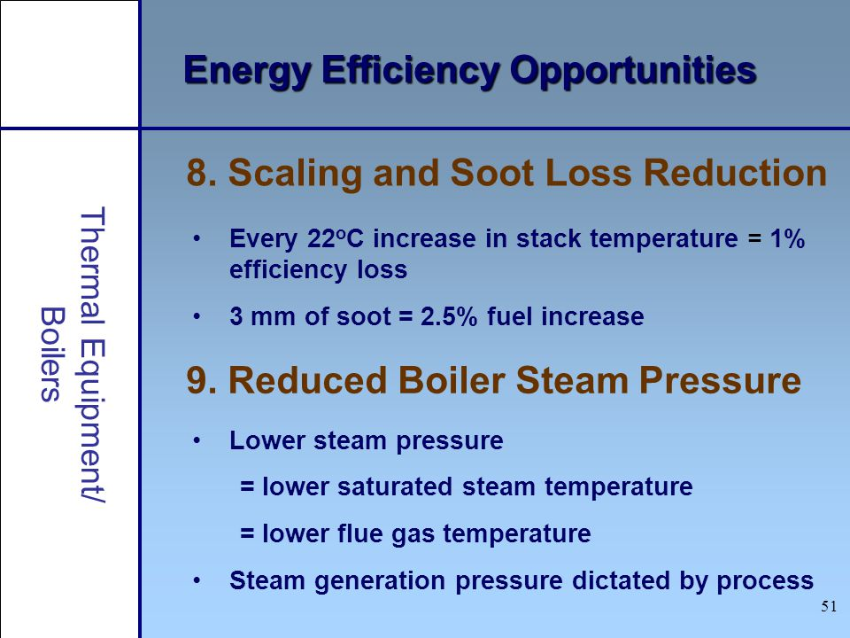 51 Thermal Equipment/ Boilers Energy Efficiency Opportunities 9. Reduced Boiler Steam Pressure 8. Scaling and Soot Loss Reduction Every 22 o C increas