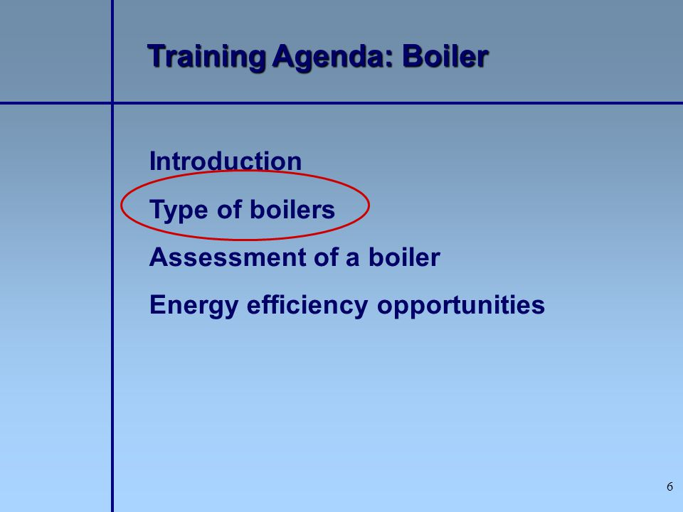 6 Introduction Type of boilers Assessment of a boiler Energy efficiency opportunities Training Agenda: Boiler