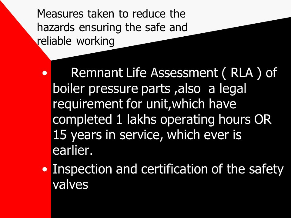 Measures taken to reduce the hazards ensuring the safe and reliable working Remnant Life Assessment ( RLA ) of boiler pressure parts,also a legal requ