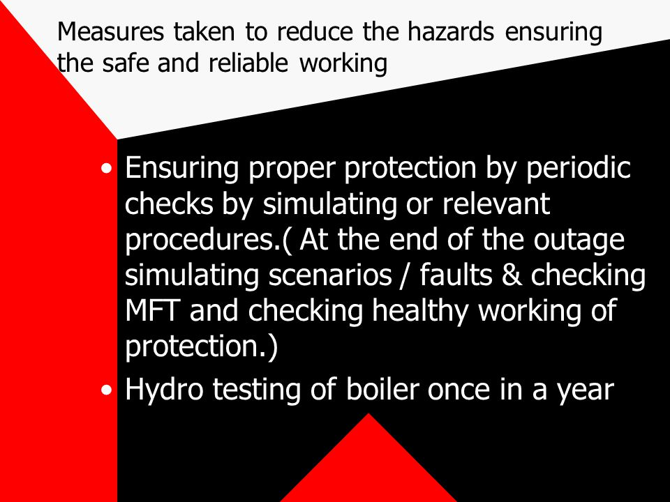 Measures taken to reduce the hazards ensuring the safe and reliable working Ensuring proper protection by periodic checks by simulating or relevant procedures.( At the end of the outage simulating scenarios / faults & checking MFT and checking healthy working of protection.) Hydro testing of boiler once in a year