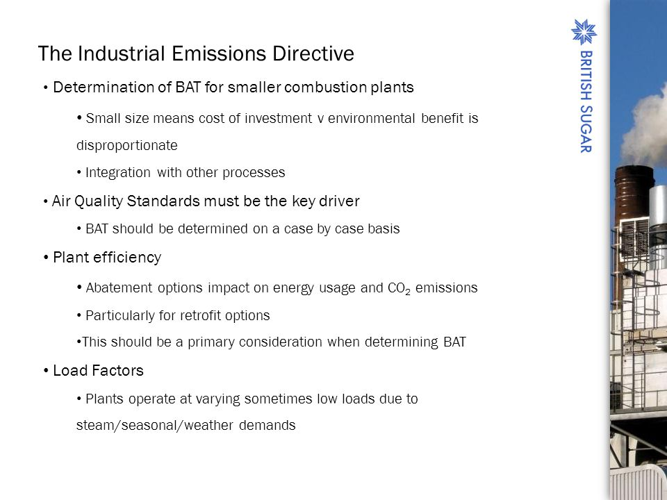 The Industrial Emissions Directive Determination of BAT for smaller combustion plants Small size means cost of investment v environmental benefit is disproportionate Integration with other processes Air Quality Standards must be the key driver BAT should be determined on a case by case basis Plant efficiency Abatement options impact on energy usage and CO 2 emissions Particularly for retrofit options This should be a primary consideration when determining BAT Load Factors Plants operate at varying sometimes low loads due to steam/seasonal/weather demands