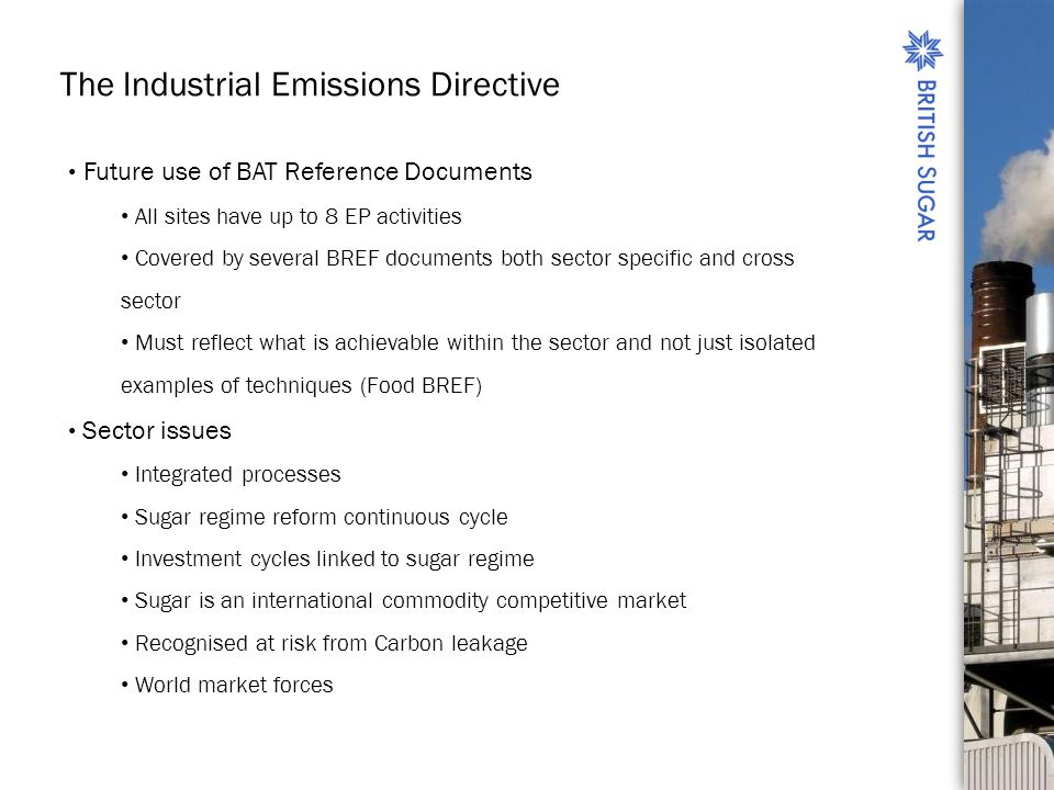The Industrial Emissions Directive Future use of BAT Reference Documents All sites have up to 8 EP activities Covered by several BREF documents both sector specific and cross sector Must reflect what is achievable within the sector and not just isolated examples of techniques (Food BREF) Sector issues Integrated processes Sugar regime reform continuous cycle Investment cycles linked to sugar regime Sugar is an international commodity competitive market Recognised at risk from Carbon leakage World market forces