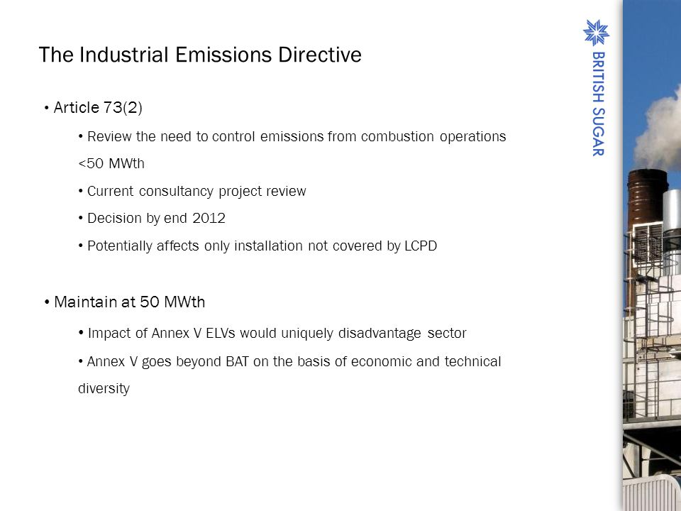 The Industrial Emissions Directive Article 73(2) Review the need to control emissions from combustion operations <50 MWth Current consultancy project review Decision by end 2012 Potentially affects only installation not covered by LCPD Maintain at 50 MWth Impact of Annex V ELVs would uniquely disadvantage sector Annex V goes beyond BAT on the basis of economic and technical diversity