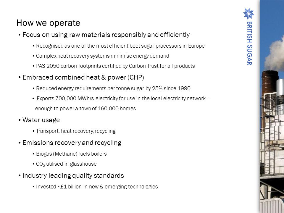 How we operate Focus on using raw materials responsibly and efficiently Recognised as one of the most efficient beet sugar processors in Europe Complex heat recovery systems minimise energy demand PAS 2050 carbon footprints certified by Carbon Trust for all products Embraced combined heat & power (CHP) Reduced energy requirements per tonne sugar by 25% since 1990 Exports 700,000 MWhrs electricity for use in the local electricity network – enough to power a town of 160,000 homes Water usage Transport, heat recovery, recycling Emissions recovery and recycling Biogas (Methane) fuels boilers CO 2 utilised in glasshouse Industry leading quality standards Invested ~£1 billion in new & emerging technologies
