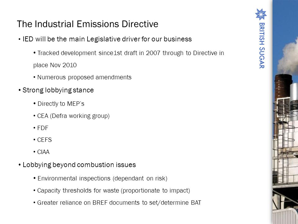 The Industrial Emissions Directive IED will be the main Legislative driver for our business Tracked development since1st draft in 2007 through to Directive in place Nov 2010 Numerous proposed amendments Strong lobbying stance Directly to MEPs CEA (Defra working group) FDF CEFS CIAA Lobbying beyond combustion issues Environmental inspections (dependant on risk) Capacity thresholds for waste (proportionate to impact) Greater reliance on BREF documents to set/determine BAT