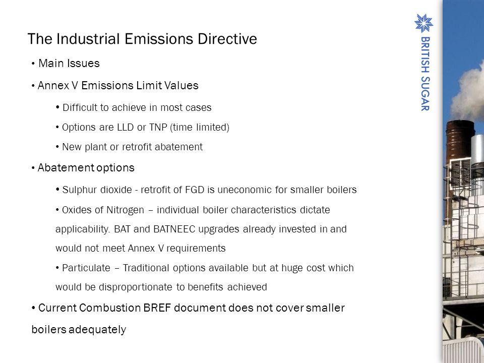 The Industrial Emissions Directive Main Issues Annex V Emissions Limit Values Difficult to achieve in most cases Options are LLD or TNP (time limited) New plant or retrofit abatement Abatement options Sulphur dioxide - retrofit of FGD is uneconomic for smaller boilers Oxides of Nitrogen – individual boiler characteristics dictate applicability.