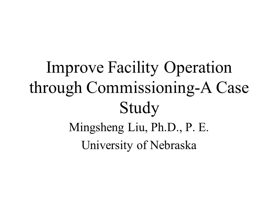 Improve Facility Operation through Commissioning-A Case Study Mingsheng Liu, Ph.D., P.