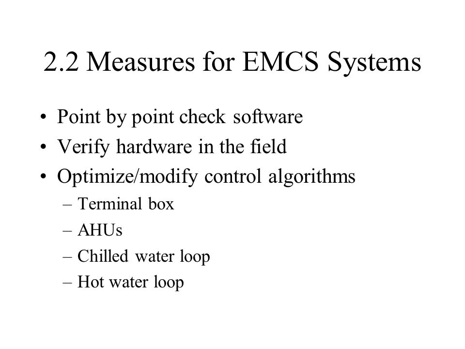 2.2 Measures for EMCS Systems Point by point check software Verify hardware in the field Optimize/modify control algorithms –Terminal box –AHUs –Chilled water loop –Hot water loop