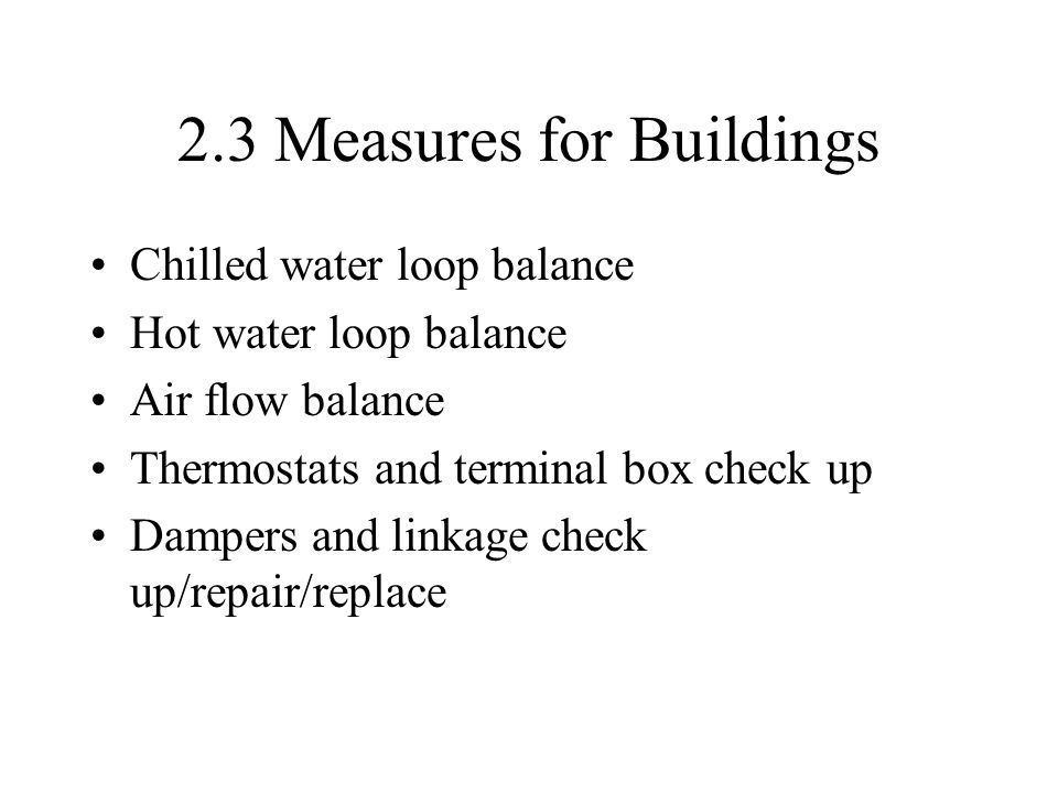 2.3 Measures for Buildings Chilled water loop balance Hot water loop balance Air flow balance Thermostats and terminal box check up Dampers and linkage check up/repair/replace