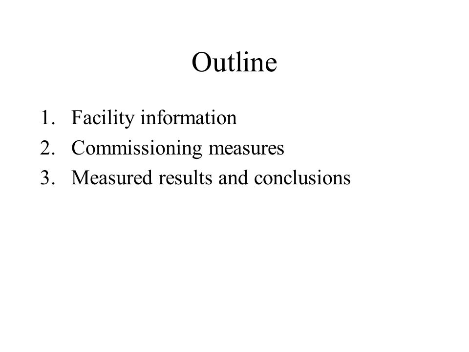 Outline 1.Facility information 2.Commissioning measures 3.Measured results and conclusions