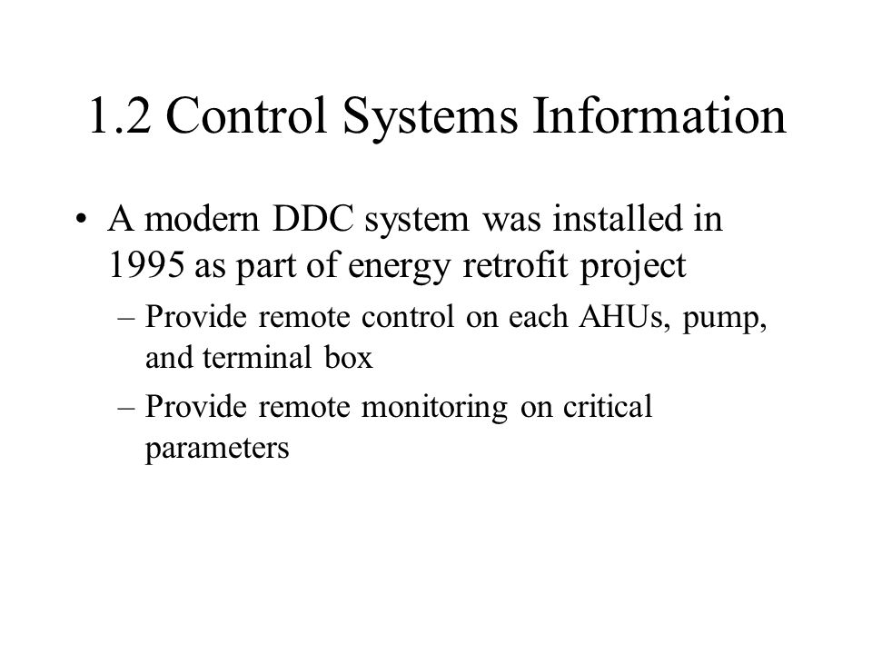 1.2 Control Systems Information A modern DDC system was installed in 1995 as part of energy retrofit project –Provide remote control on each AHUs, pump, and terminal box –Provide remote monitoring on critical parameters