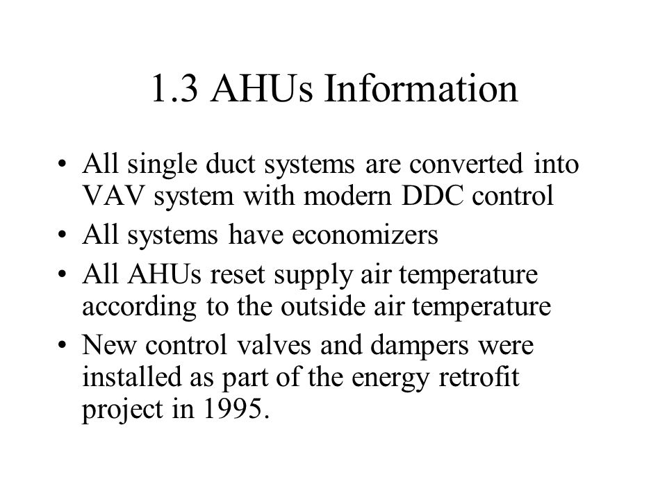 1.3 AHUs Information All single duct systems are converted into VAV system with modern DDC control All systems have economizers All AHUs reset supply air temperature according to the outside air temperature New control valves and dampers were installed as part of the energy retrofit project in 1995.