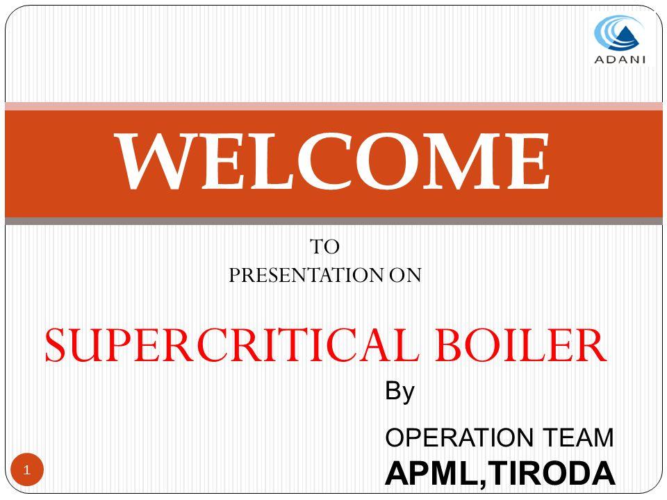 1 WELCOME TO PRESENTATION ON SUPERCRITICAL BOILER By OPERATION TEAM APML,TIRODA