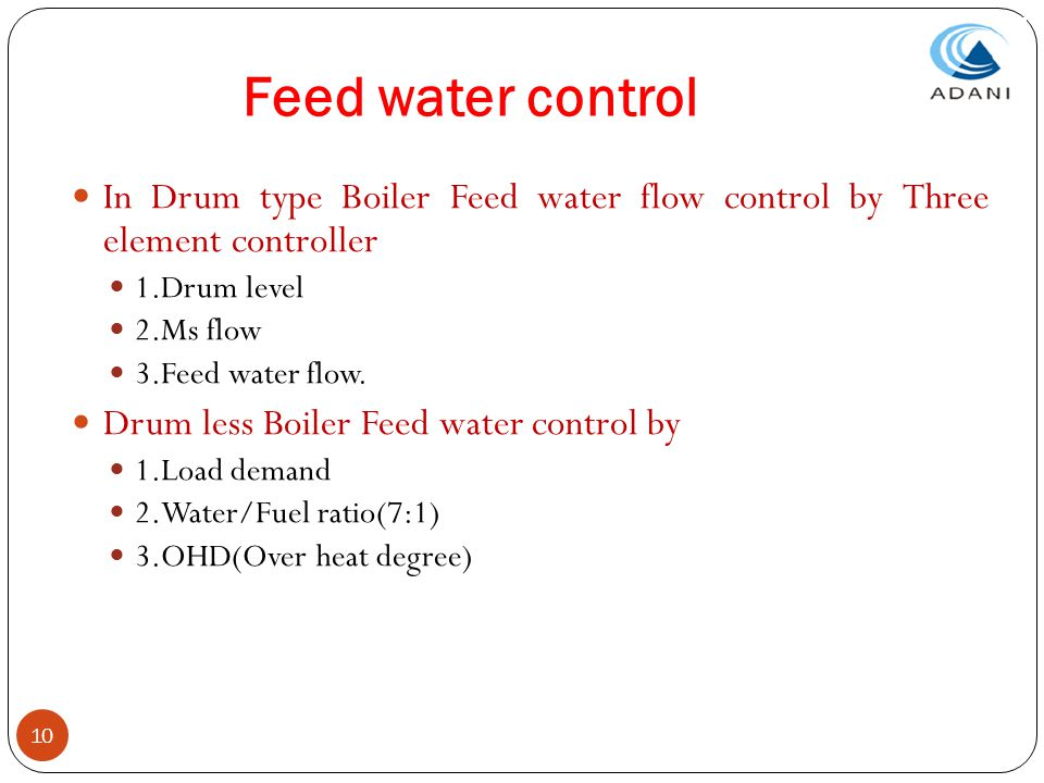 10 Feed water control In Drum type Boiler Feed water flow control by Three element controller 1.Drum level 2.Ms flow 3.Feed water flow. Drum less Boil