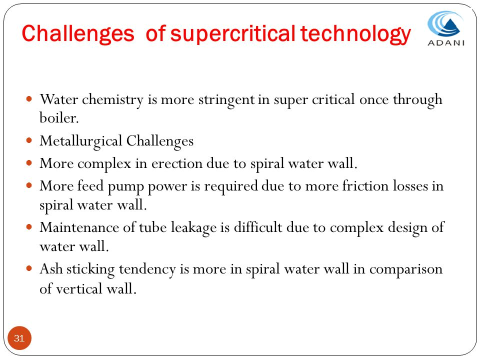 31 Challenges of supercritical technology Water chemistry is more stringent in super critical once through boiler. Metallurgical Challenges More compl