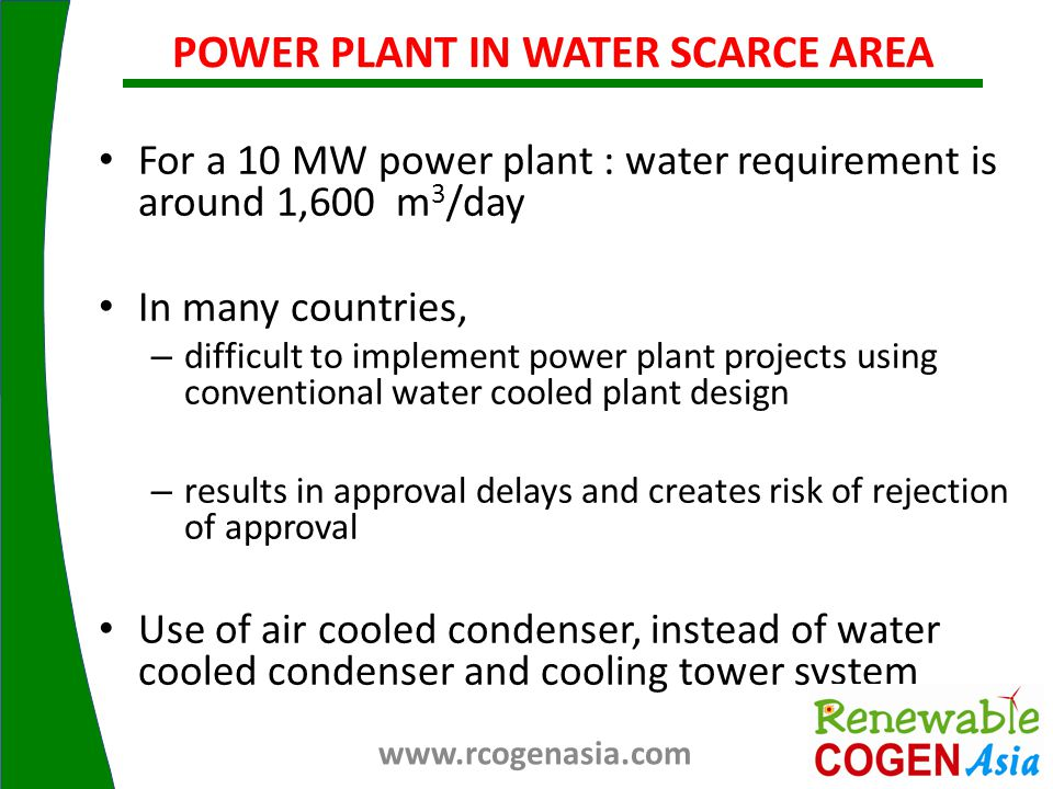 For a 10 MW power plant : water requirement is around 1,600 m 3 /day In many countries, – difficult to implement power plant projects using conventional water cooled plant design – results in approval delays and creates risk of rejection of approval Use of air cooled condenser, instead of water cooled condenser and cooling tower system POWER PLANT IN WATER SCARCE AREA www.rcogenasia.com