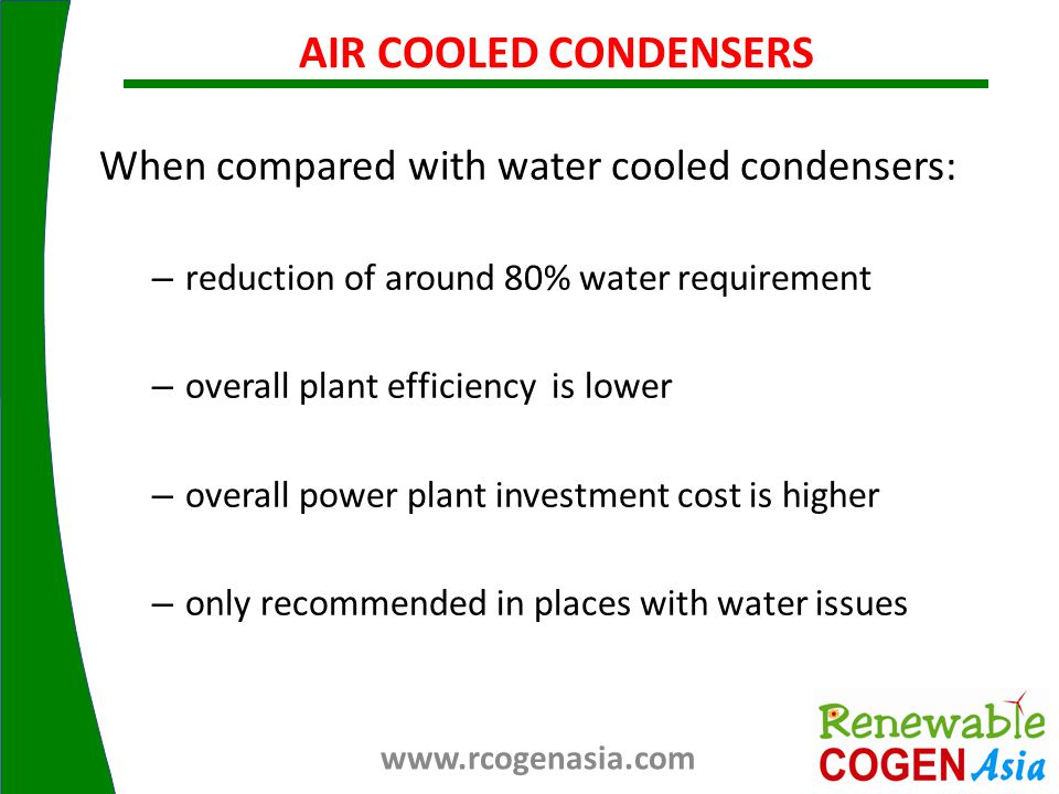 When compared with water cooled condensers: – reduction of around 80% water requirement – overall plant efficiency is lower – overall power plant investment cost is higher – only recommended in places with water issues AIR COOLED CONDENSERS www.rcogenasia.com