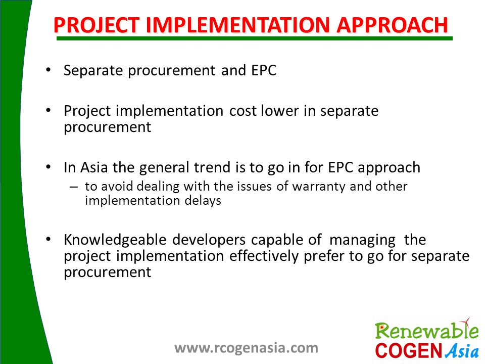 Separate procurement and EPC Project implementation cost lower in separate procurement In Asia the general trend is to go in for EPC approach – to avoid dealing with the issues of warranty and other implementation delays Knowledgeable developers capable of managing the project implementation effectively prefer to go for separate procurement PROJECT IMPLEMENTATION APPROACH www.rcogenasia.com