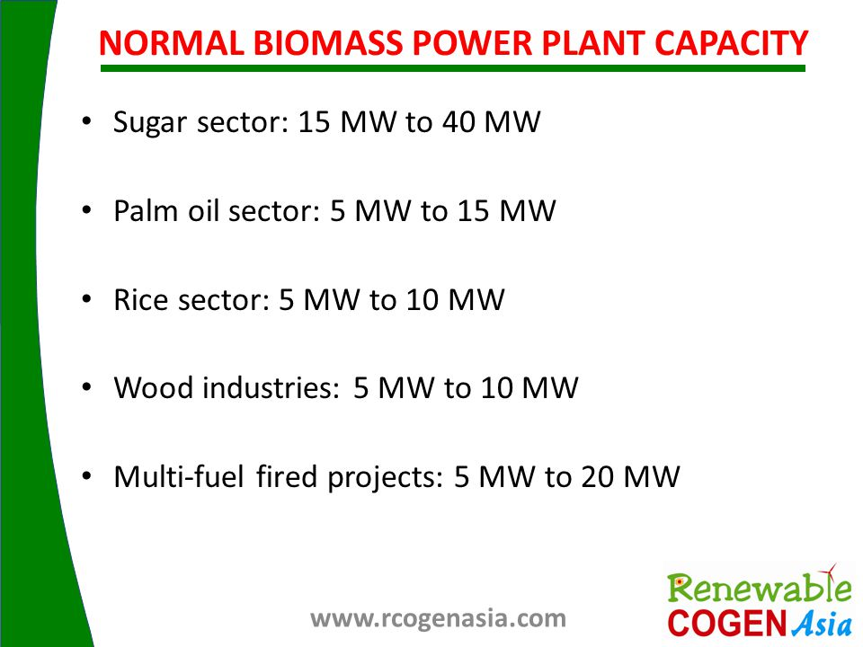Sugar sector: 15 MW to 40 MW Palm oil sector: 5 MW to 15 MW Rice sector: 5 MW to 10 MW Wood industries: 5 MW to 10 MW Multi-fuel fired projects: 5 MW to 20 MW NORMAL BIOMASS POWER PLANT CAPACITY www.rcogenasia.com