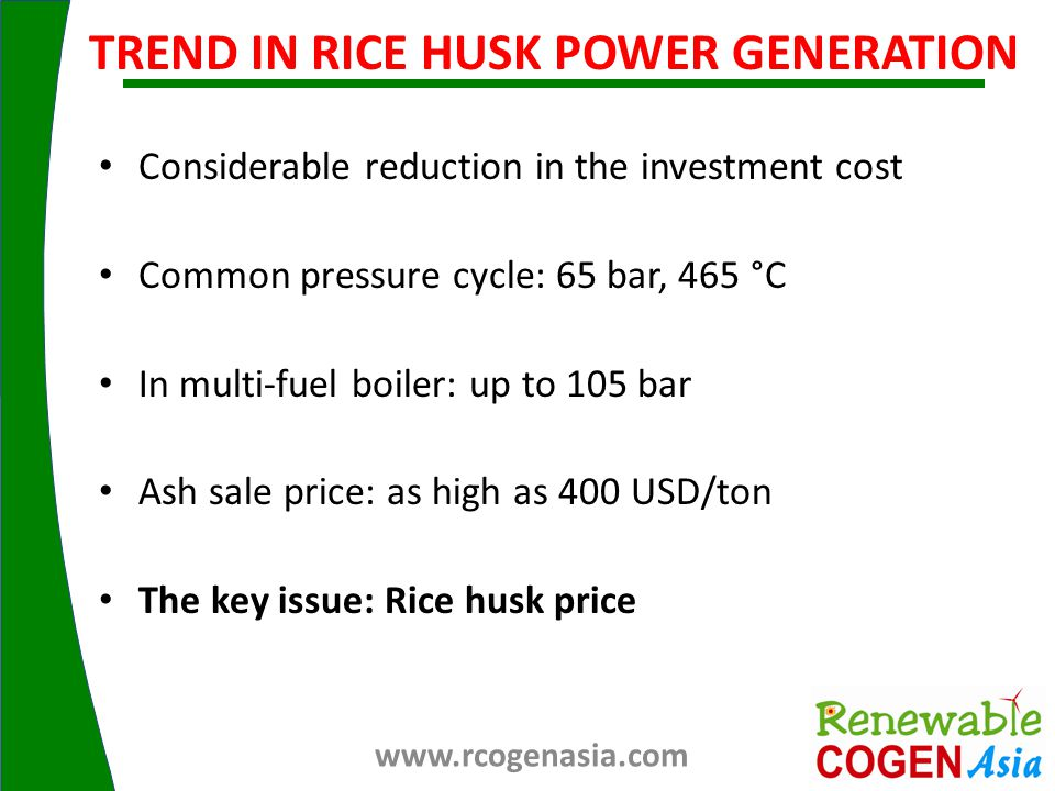 Considerable reduction in the investment cost Common pressure cycle: 65 bar, 465 °C In multi-fuel boiler: up to 105 bar Ash sale price: as high as 400 USD/ton The key issue: Rice husk price TREND IN RICE HUSK POWER GENERATION www.rcogenasia.com