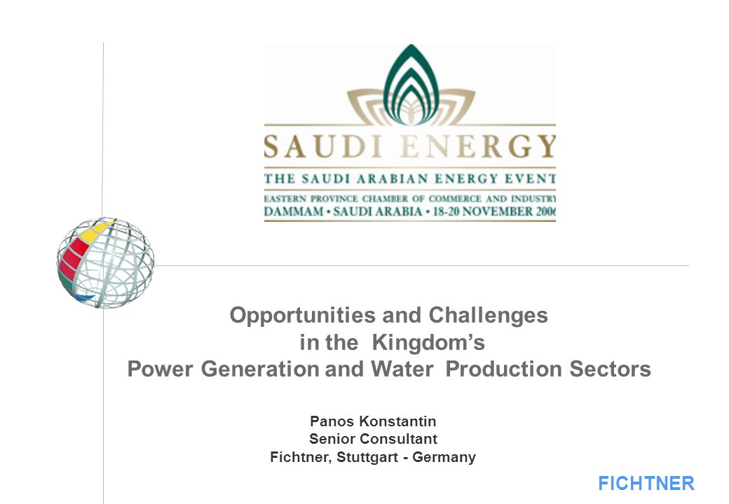 FICHTNER Opportunities and Challenges in the Kingdoms Power Generation and Water Production Sectors Panos Konstantin Senior Consultant Fichtner, Stutt