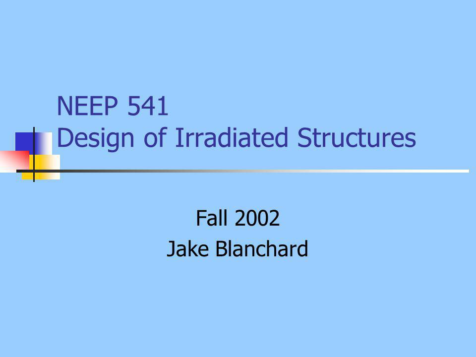 NEEP 541 Design of Irradiated Structures Fall 2002 Jake Blanchard