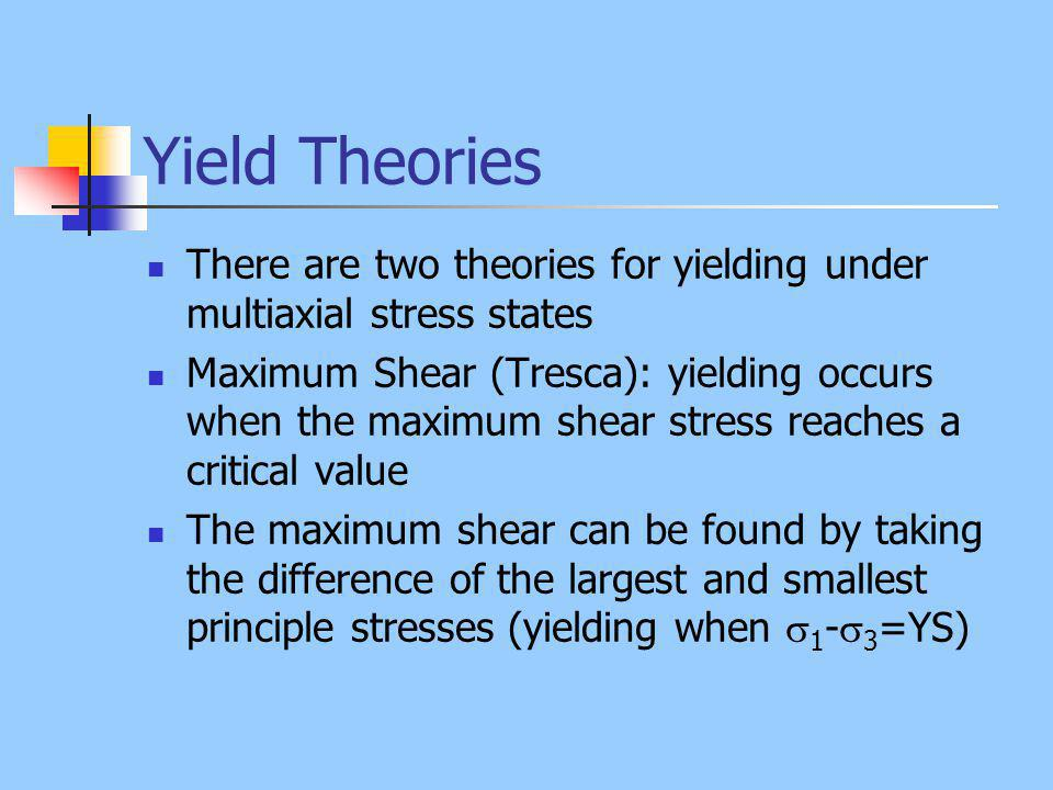 Yield Theories There are two theories for yielding under multiaxial stress states Maximum Shear (Tresca): yielding occurs when the maximum shear stres