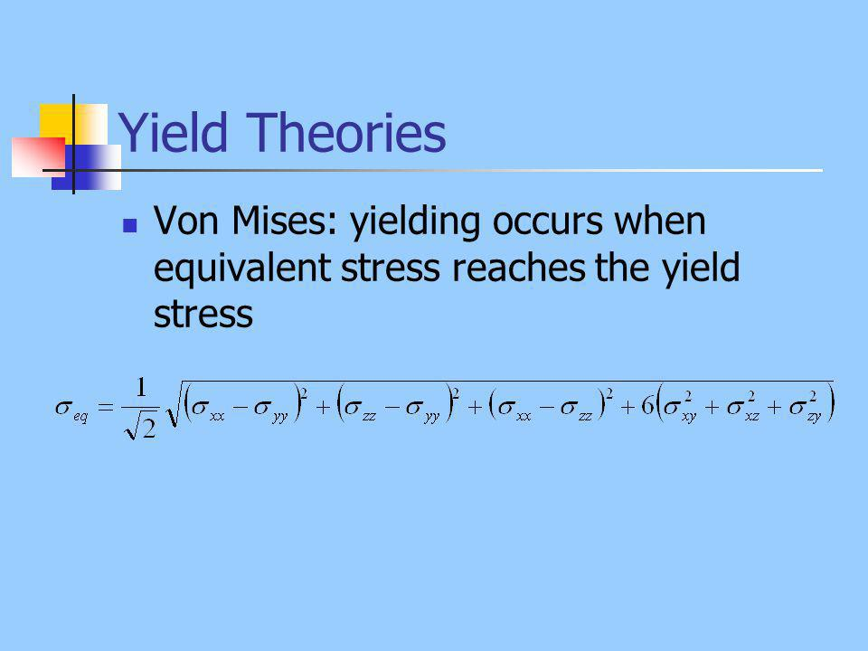 Yield Theories Von Mises: yielding occurs when equivalent stress reaches the yield stress