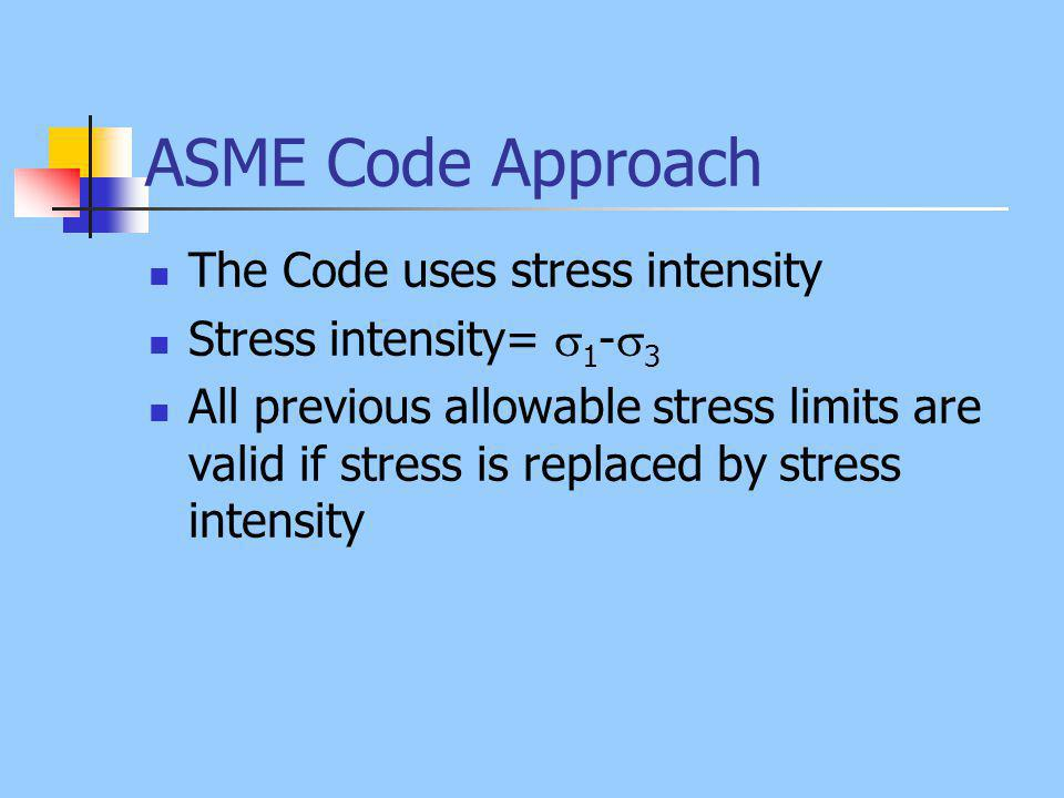 ASME Code Approach The Code uses stress intensity Stress intensity= 1 - 3 All previous allowable stress limits are valid if stress is replaced by stre