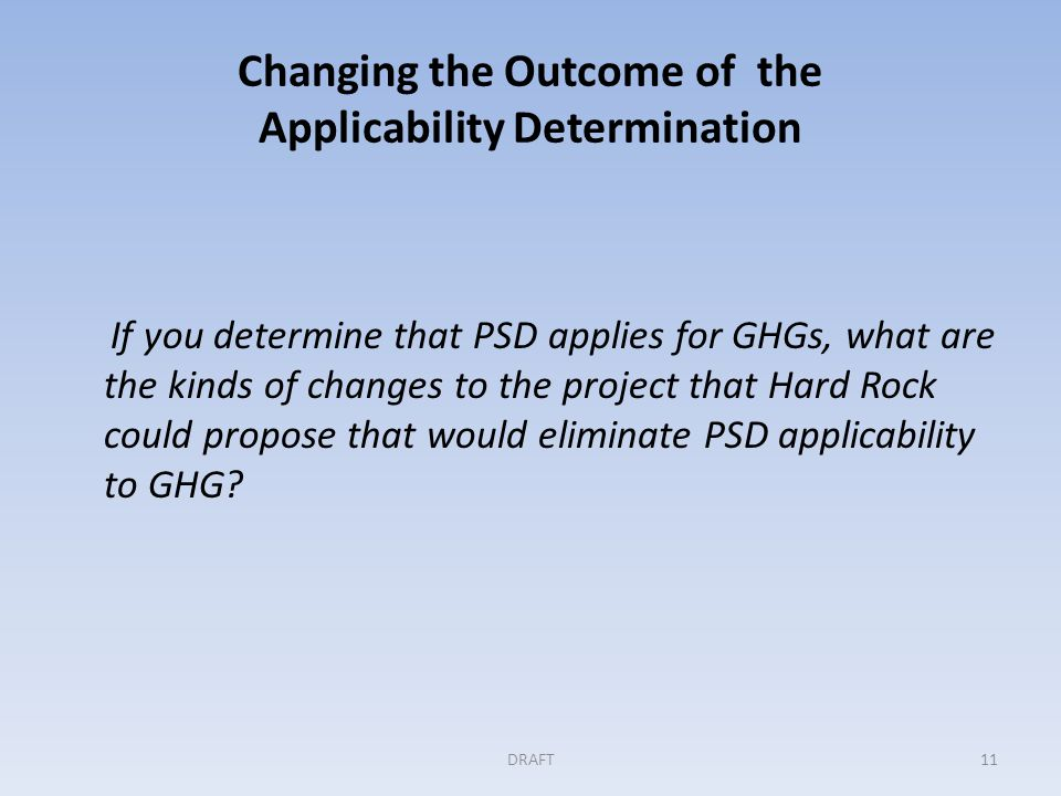 Changing the Outcome of the Applicability Determination If you determine that PSD applies for GHGs, what are the kinds of changes to the project that Hard Rock could propose that would eliminate PSD applicability to GHG.