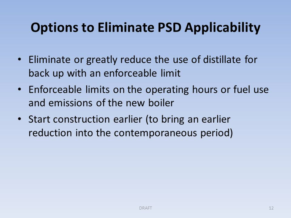 Options to Eliminate PSD Applicability Eliminate or greatly reduce the use of distillate for back up with an enforceable limit Enforceable limits on the operating hours or fuel use and emissions of the new boiler Start construction earlier (to bring an earlier reduction into the contemporaneous period) DRAFT12