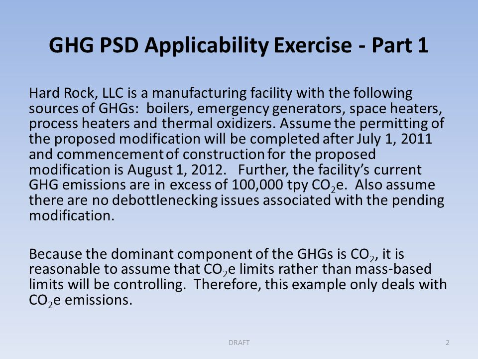 GHG PSD Applicability Exercise - Part 1 Hard Rock, LLC is a manufacturing facility with the following sources of GHGs: boilers, emergency generators, space heaters, process heaters and thermal oxidizers.