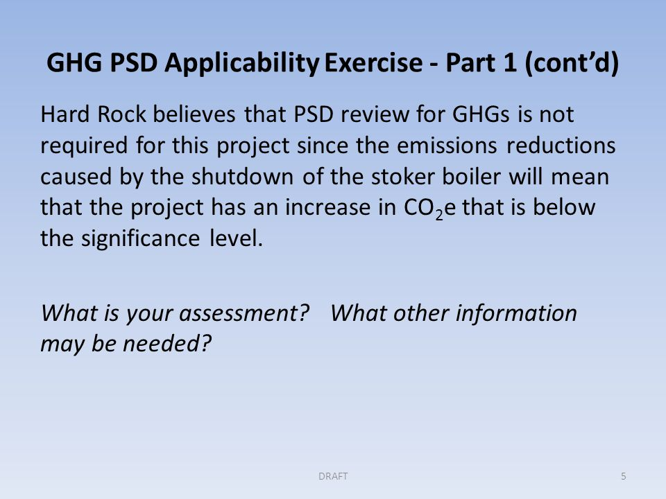 GHG PSD Applicability Exercise - Part 1 (contd) Hard Rock believes that PSD review for GHGs is not required for this project since the emissions reductions caused by the shutdown of the stoker boiler will mean that the project has an increase in CO 2 e that is below the significance level.
