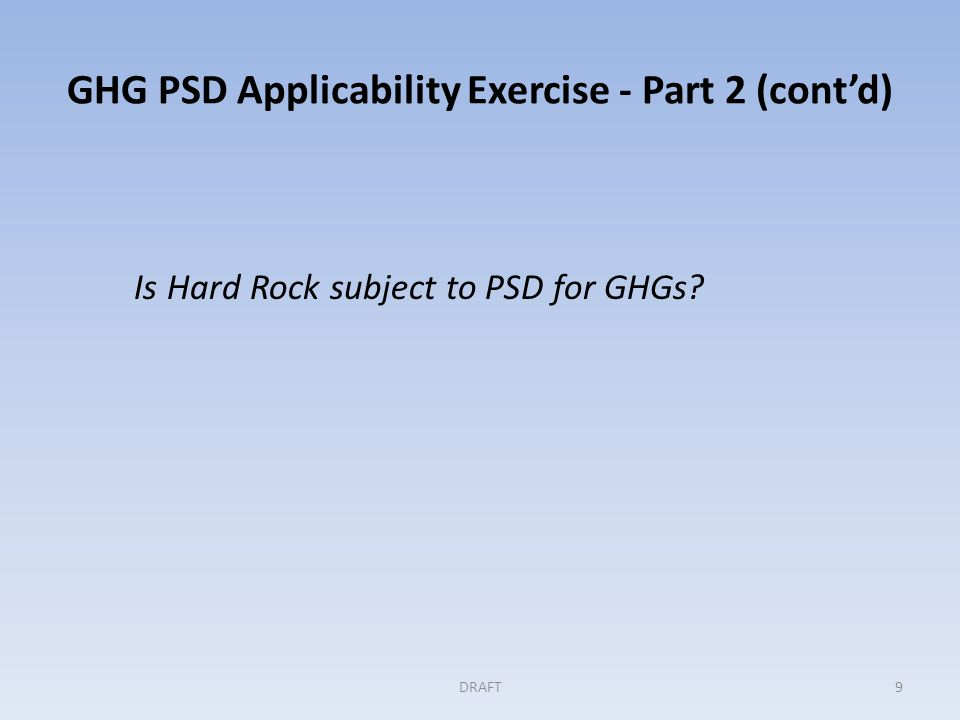 GHG PSD Applicability Exercise - Part 2 (contd) Is Hard Rock subject to PSD for GHGs DRAFT9