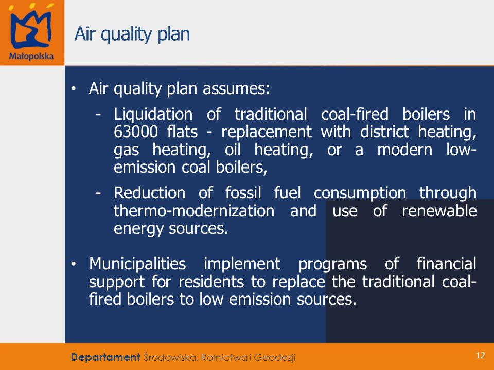 12 Air quality plan assumes: -Liquidation of traditional coal-fired boilers in 63000 flats - replacement with district heating, gas heating, oil heating, or a modern low- emission coal boilers, -Reduction of fossil fuel consumption through thermo-modernization and use of renewable energy sources.