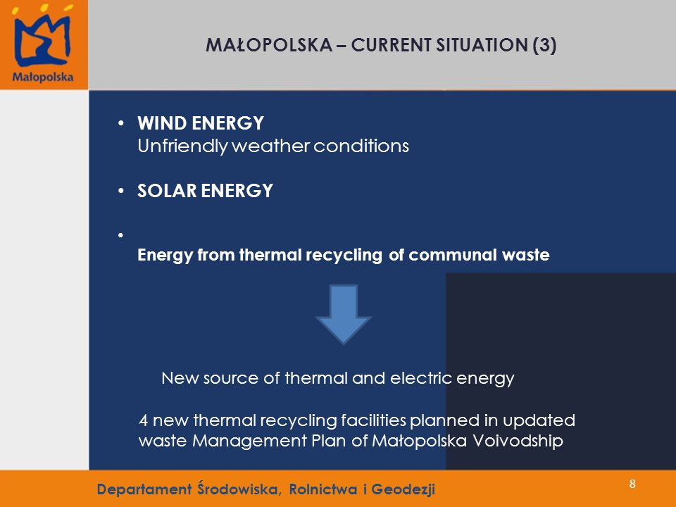 8 MAŁOPOLSKA – CURRENT SITUATION (3) WIND ENERGY Unfriendly weather conditions SOLAR ENERGY Energy from thermal recycling of communal waste 4 new thermal recycling facilities planned in updated waste Management Plan of Małopolska Voivodship New source of thermal and electric energy Departament Środowiska, Rolnictwa i Geodezji