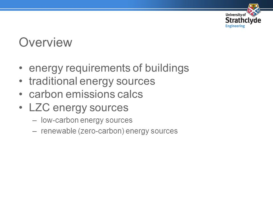 Overview energy requirements of buildings traditional energy sources carbon emissions calcs LZC energy sources –low-carbon energy sources –renewable (zero-carbon) energy sources