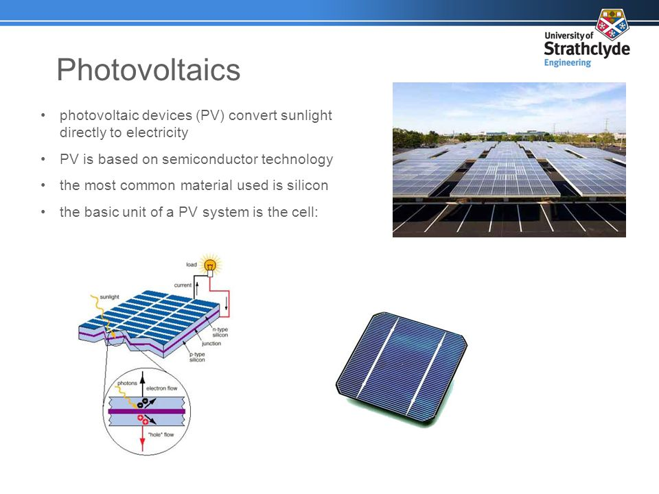 Photovoltaics photovoltaic devices (PV) convert sunlight directly to electricity PV is based on semiconductor technology the most common material used is silicon the basic unit of a PV system is the cell: