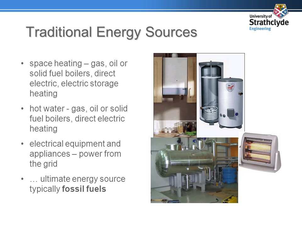 Traditional Energy Sources space heating – gas, oil or solid fuel boilers, direct electric, electric storage heating hot water - gas, oil or solid fuel boilers, direct electric heating electrical equipment and appliances – power from the grid … ultimate energy source typically fossil fuels