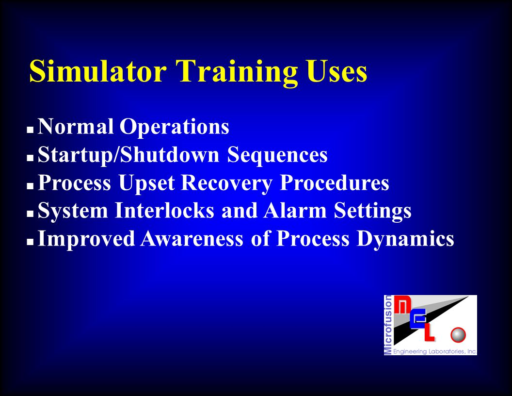 Simulator Training Uses n Normal Operations n Startup/Shutdown Sequences n Process Upset Recovery Procedures n System Interlocks and Alarm Settings n