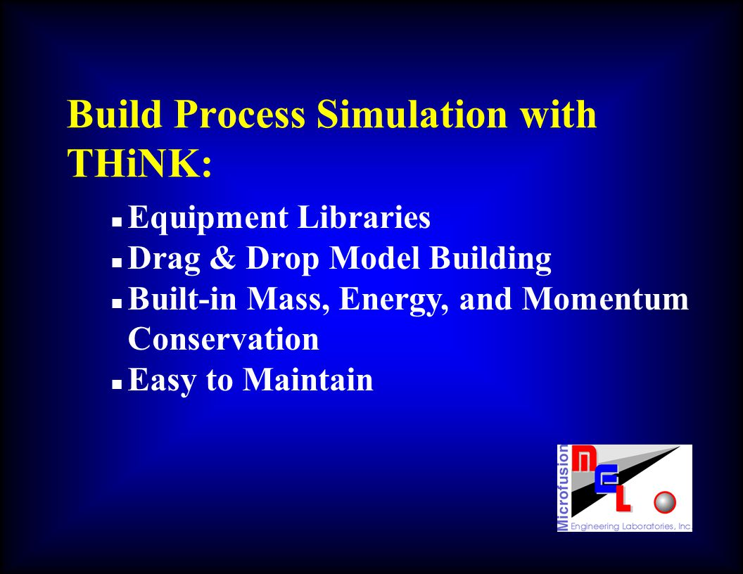 Build Process Simulation with THiNK: n Equipment Libraries n Drag & Drop Model Building n Built-in Mass, Energy, and Momentum Conservation n Easy to M