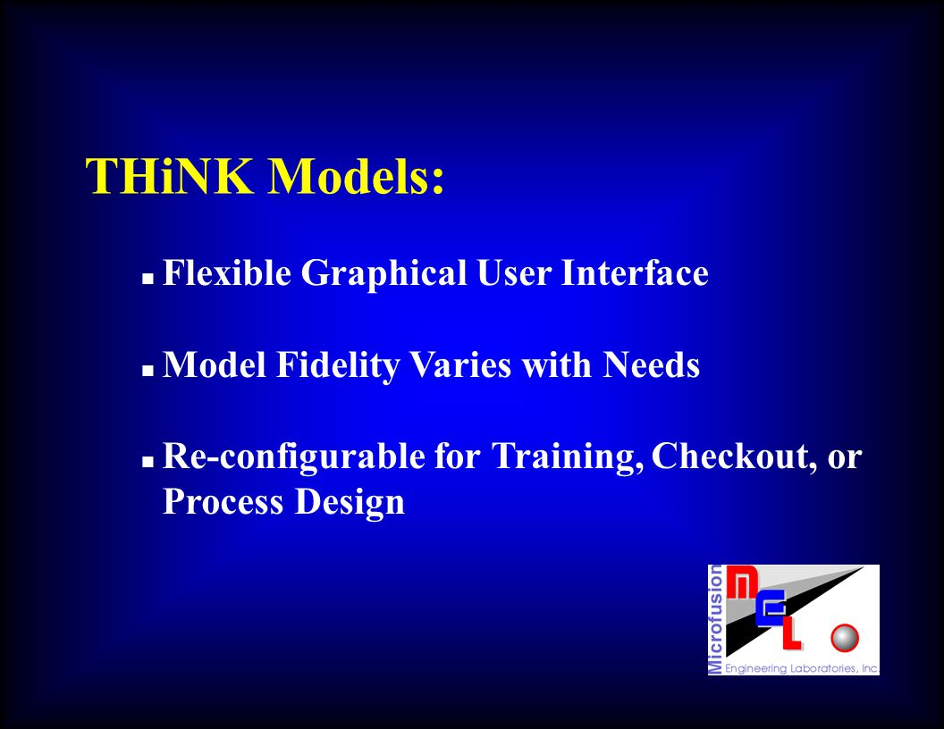 THiNK Models: n Flexible Graphical User Interface n Model Fidelity Varies with Needs n Re-configurable for Training, Checkout, or Process Design