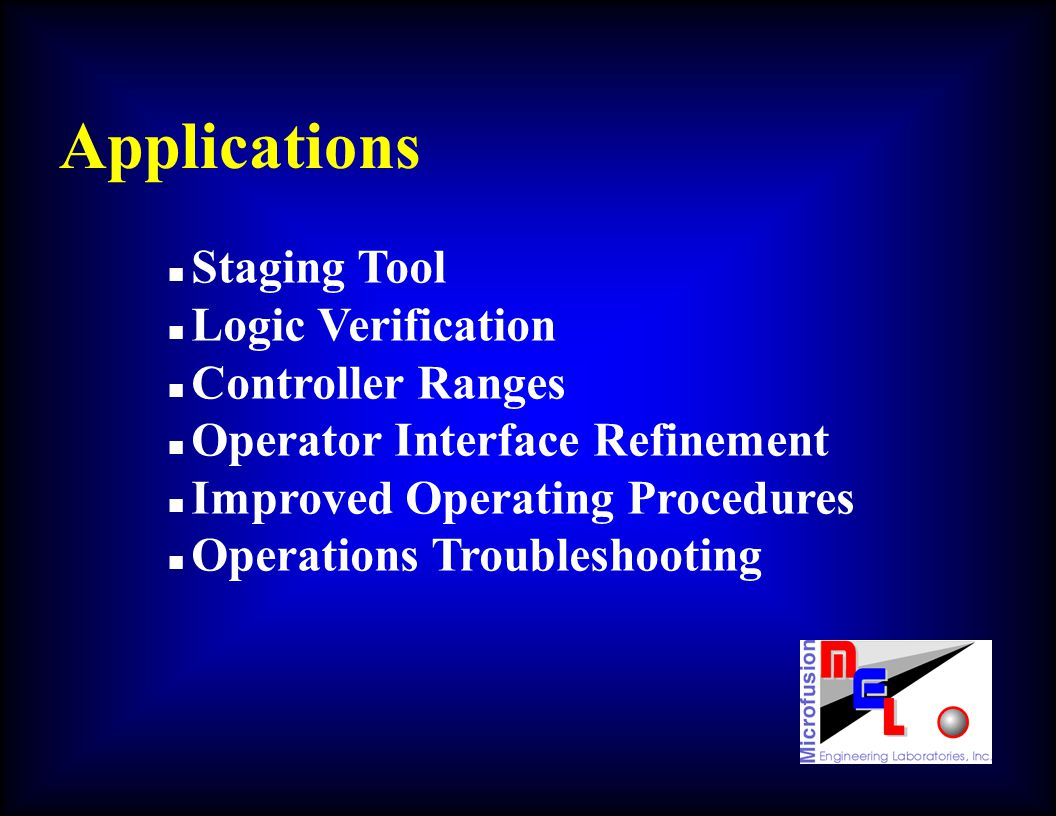 Applications n Staging Tool n Logic Verification n Controller Ranges n Operator Interface Refinement n Improved Operating Procedures n Operations Trou