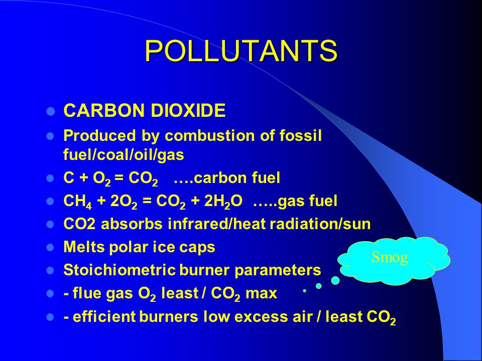 POLLUTANTS OXIDES SULPHUR Burning of fuel sulphur S + O 2 = SO 2 ….further oxidation 2SO 2 + O 2 = 2SO 3 ….moisture in air SO 3 + H 2 O = H 2 SO PRIMARY AIR POLLUTANT SECONDARY AIR POLLUTANT absorbs infrared/heat radiation/sun Melts polar ice caps Stoichiometric burner parameters - flue gas O 2 least / CO 2 max - efficient burners low excess air / least CO 2