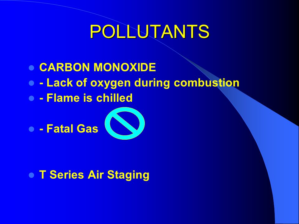 POLLUTANTS NITROGEN OXIDES NOx - high 0 C of combustion process - in precombustion/combustion and post flame region - combustion air Nitrogen and natural and organic Nitrogen in fuel NO + NO 2 absorbs infrared/heat radiation/sun Melts polar ice caps Stoichiometric burner parameters - flue gas O 2 least / CO 2 max - efficient burners low excess air / least CO 2